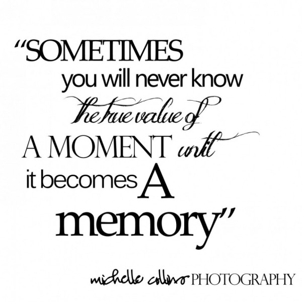 Sometimes You Will Never Know The True Value Of A Moment Until It Becomes Memory