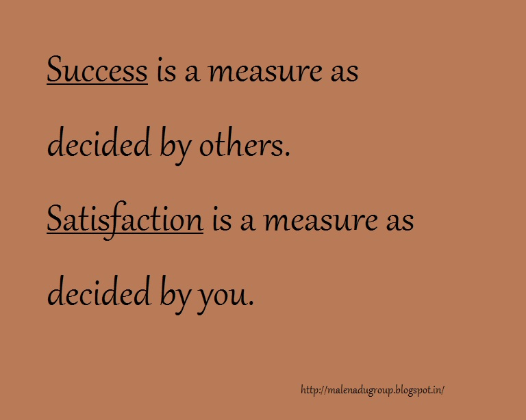 Success is a measure as decided by others .Satisfaction is a measure as decided by you.