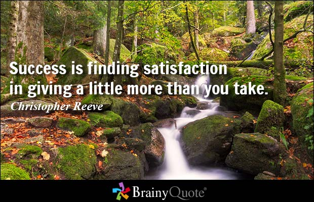 Success is finding satisfaction in giving a little more than you take.