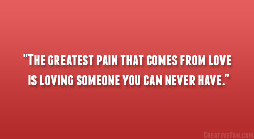 The Greatest Pain That Comes From Love Is Loving Someone You Can