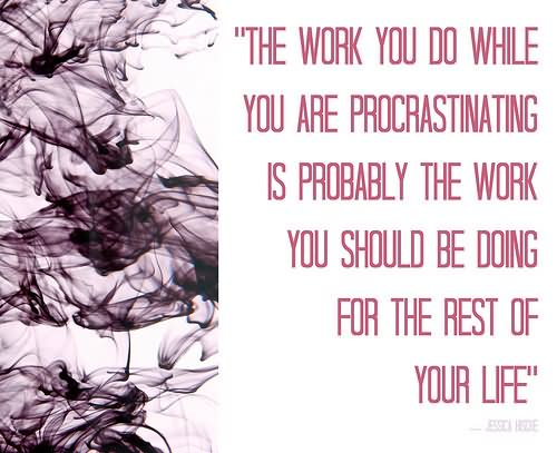 The work you do while you are procrastinating is probably the work you should be doing for the rest of your life