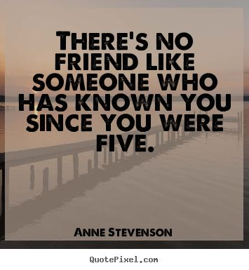 there's no friend like someone who has known you since you were five.