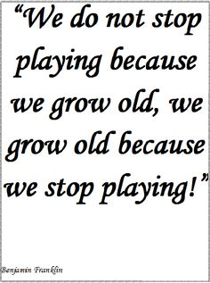 we do not stop playing because we grow old, we grow old because we stop playing!