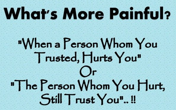 Whats more painful1when a person whom you trusted hurts you or the person whom you hurt still trust you..
