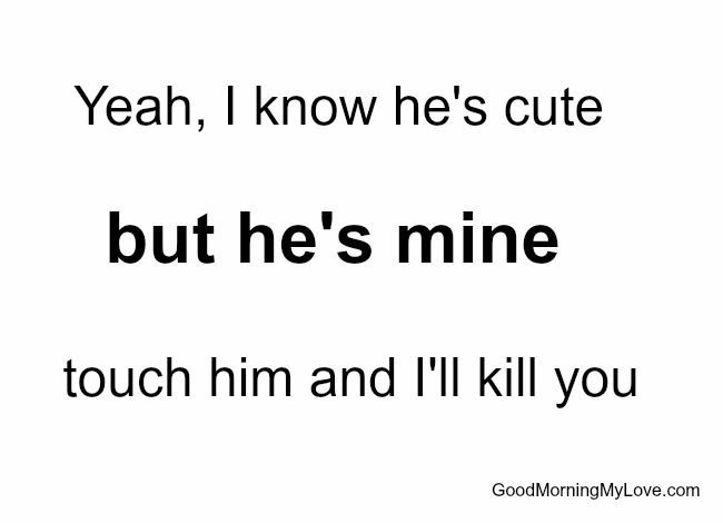 Quotes About Him: Yeah I Know He's Cute But He's Mine Touch Him And I'll