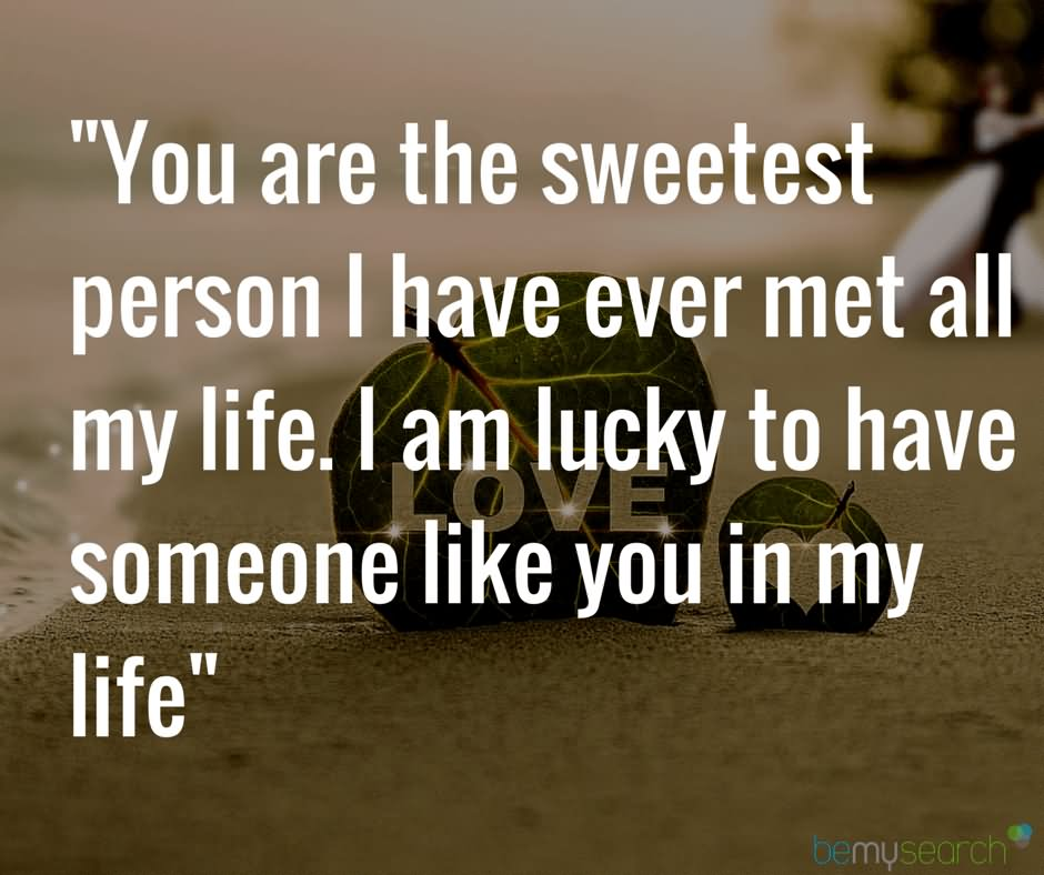 You Are The Sweetest Person I Have Ever Met All My Lifei Am Lucky To