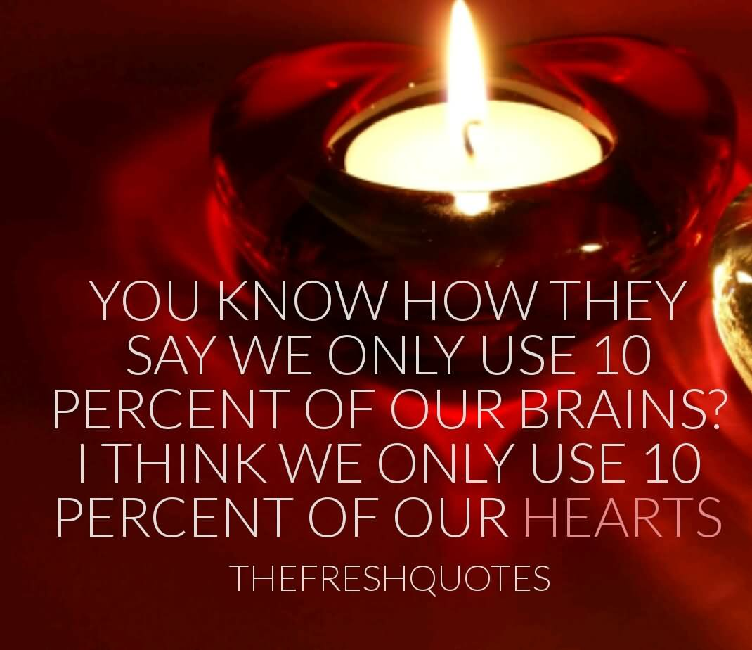 You know how they say we only use 10 percent of our brains1 i think we only use 10 percent of our hearts.