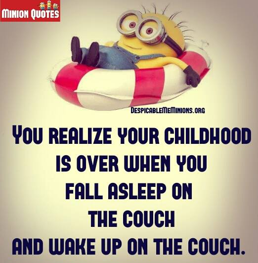 you know your childhood is over when you fall asleep on the couch and wake up on the couch.