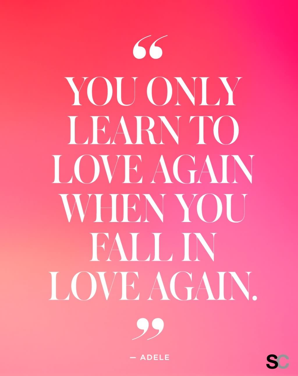 You only learn to love again when you fall in love again.