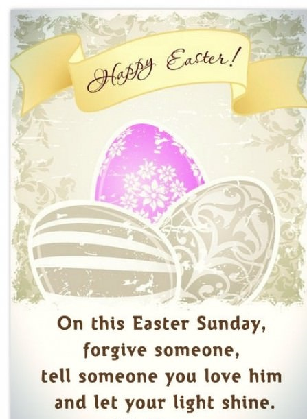 Happy Easter On This Easter Sunday Forgive Someone Tell Someone You Love Him And Let Your Light Shine