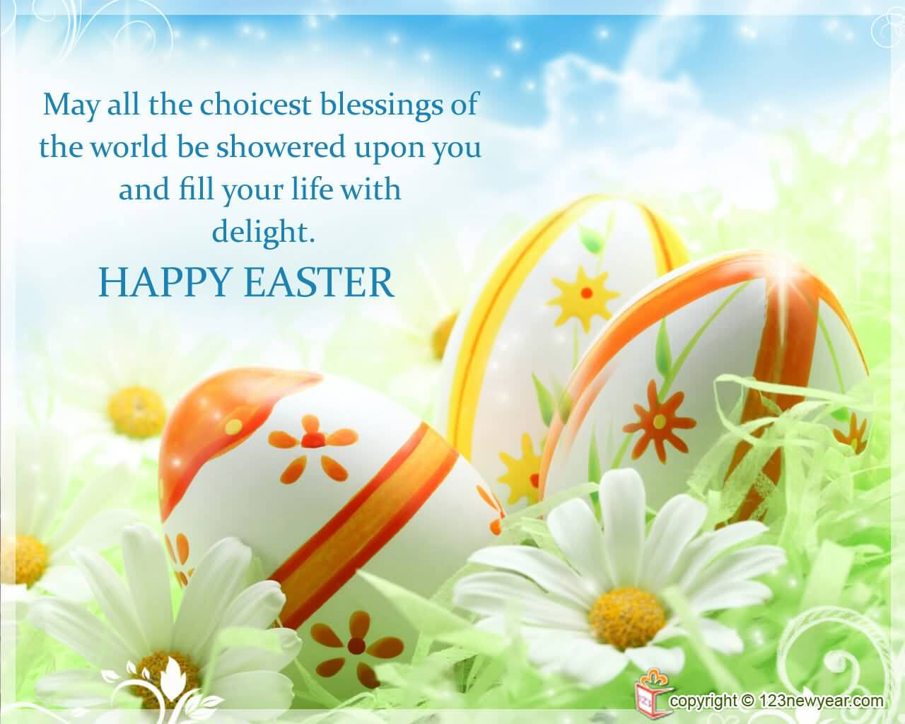 May The Choicest Blessings Of The World Be Showered Upon You And Fill Your Life With Delight. Happy Easter