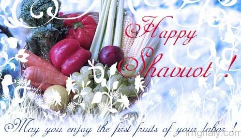 Happy Shavuot May You Enjoy The First Fruits Of Your Labor