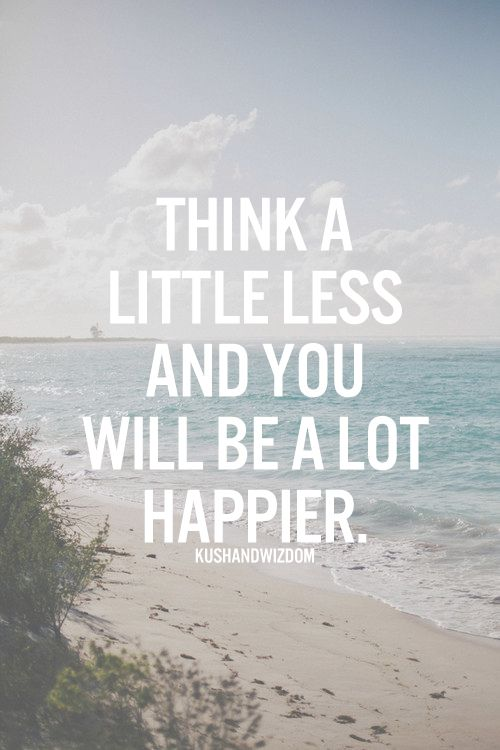Think a little less and you will be a lot happier.