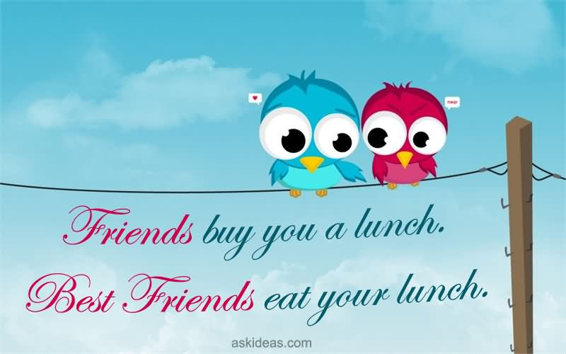 Funny Lunch With Friends Quotes: Friends Buy You A Lunch. Best Friends Eat Your Lunch