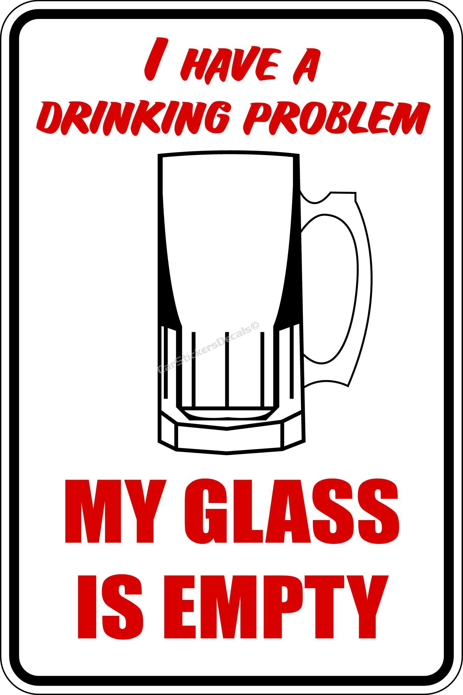 Liquor Signs I Have A Drinking Problem My Glass Is Empty Funny Alcohol