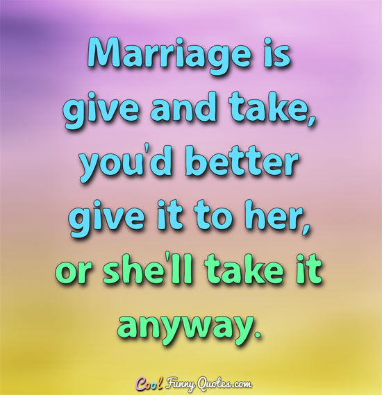 Marriage Is Give And Take, Youu0027d Better Give It To Her, Or Sheu0027ll Take It  Anyway Funny Marriage Quote