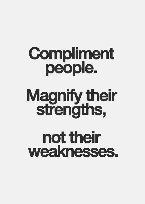 Compliment people. Magnify their strengths, not their weaknesses
