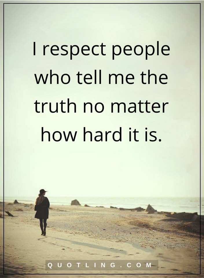 I respect people who tell me truth, no matter how hard it is.
