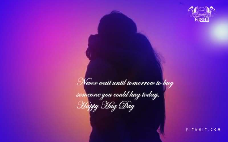 Never wait until tomorrow to hug someone you could hug today Happy Hug Day