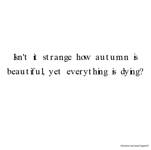 Isn't It Strange That Autumn Is So Beautiful Yet Everything Is Dying Interesting Quotes About Dying
