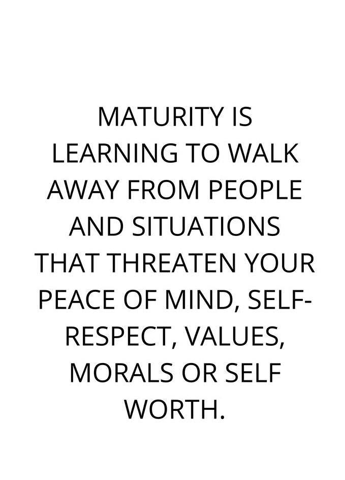 Maturity Is Learning To Walk Away From People And Situations That