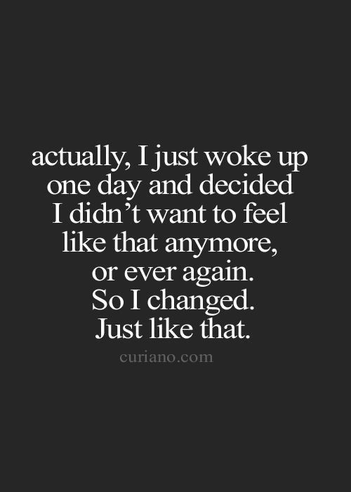 Actually I Just Woke Up One Day And Decided I Didnt Want To Feel Like