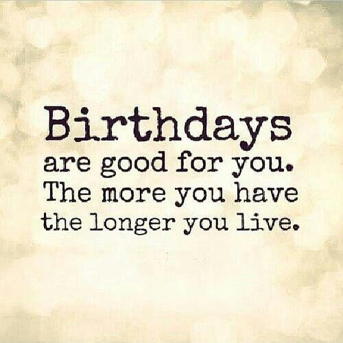 birthdays are good for you the more you have the longer you live