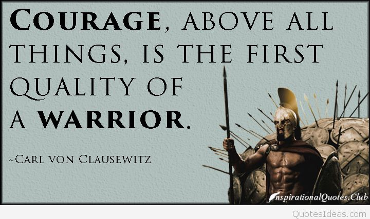 Courage Above All Thinsg Is The First Quality Of A Warrior Carl