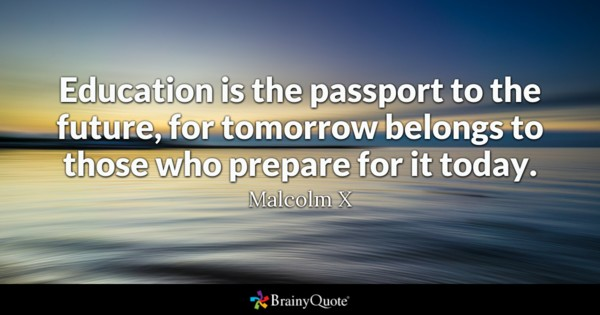 Education Is The Passport To The Future, For Tomorrow Belongs To Those Who  Prepare For It Today. Malcolm X