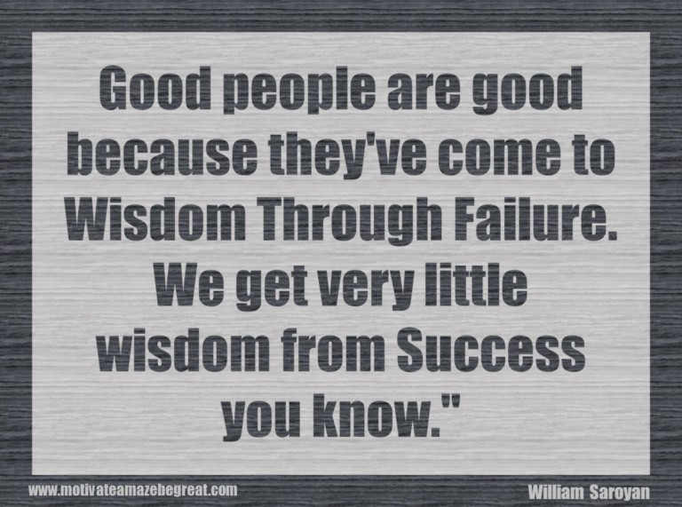good people are good because they ve come to wisdom through failure william saroyan William saroyan failure quotes - 1 good people are good because they've come to wisdom through failure we get very little wisdom from success, you know read more quotes and sayings about william saroyan failure.