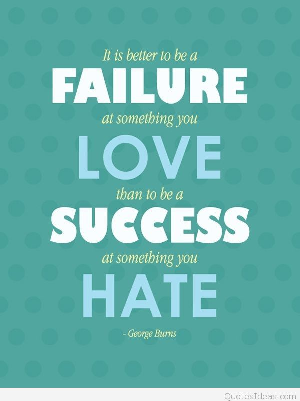 It Is Better To Be A Failure At Something You Love Than To Be A Success