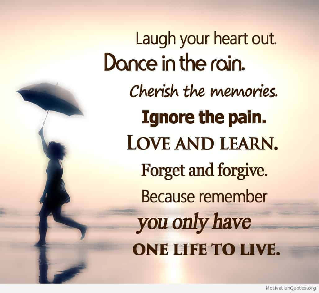 Laugh Your Heart Out Dance In The Rain Cherish The Memories Ignore