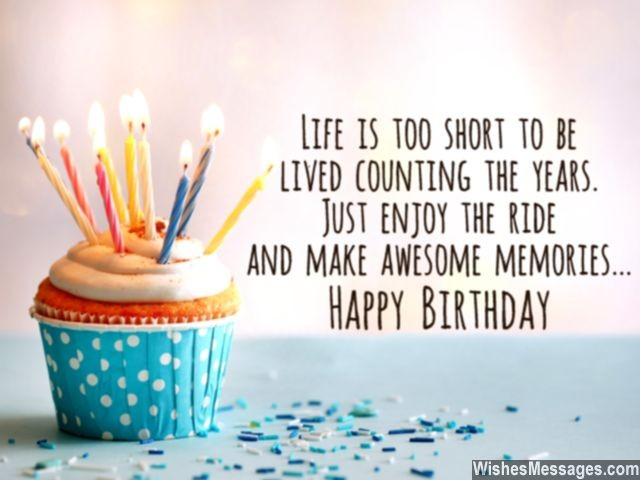 Life is too short to be. Lived counting the years. Just enjoy the