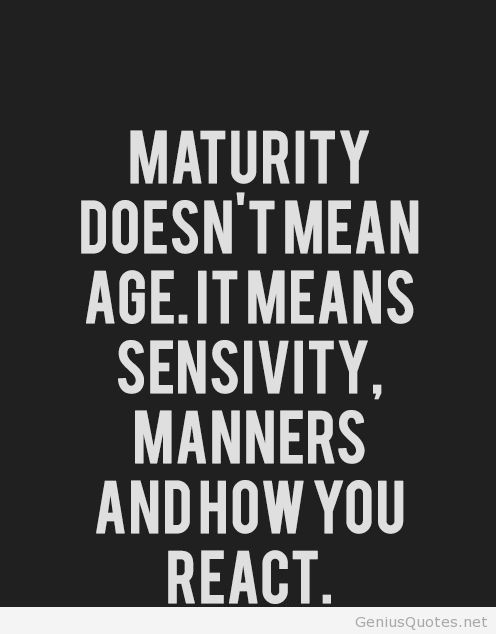 Maturity Doesnt Mean Age It Means Sensivity Manners And How You