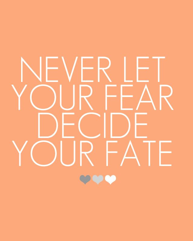 Never Let Your Fear Decide Your Fate