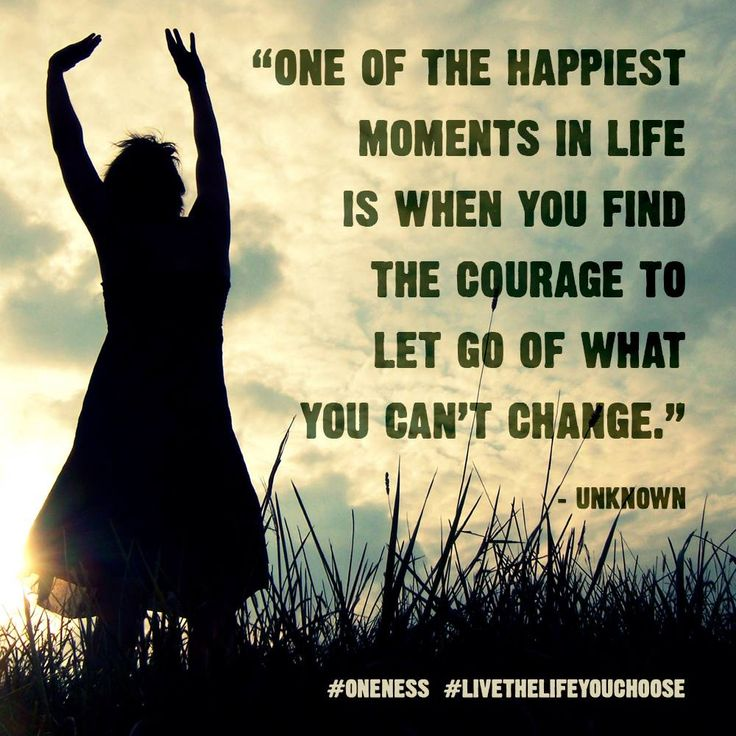 One Of The Happiest Moments In Life Is When You Find The Courage To Let Go  Of What You Canu0027t Change.