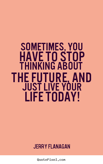 Sometimes You Have To Stop Thinking About The Future And Just Live