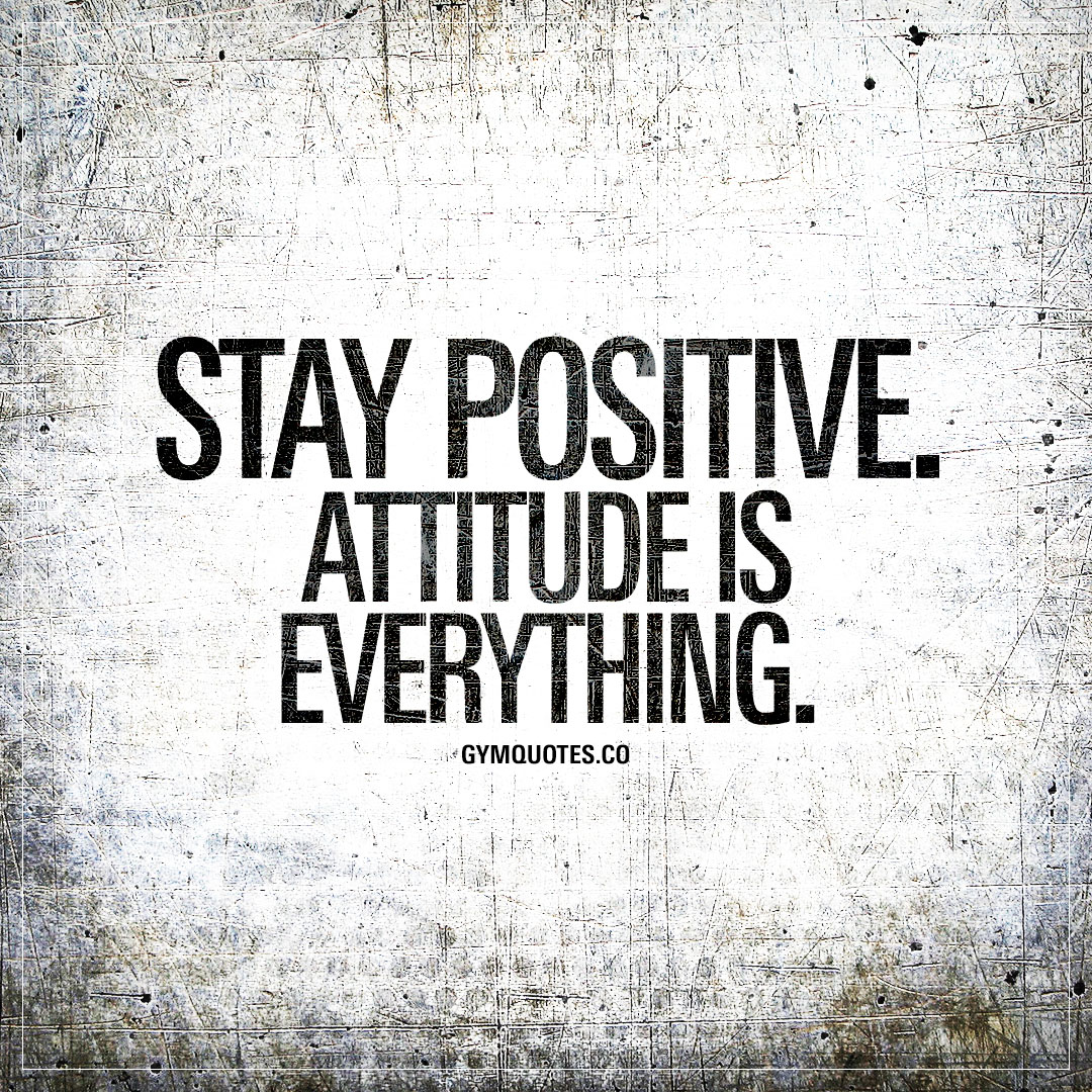 stay positive attitude is everything