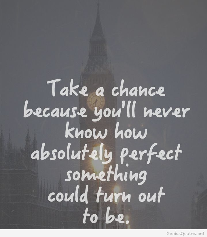 Take A Chance Quotes Take a chance because you'll never know how absolutely perfect  Take A Chance Quotes