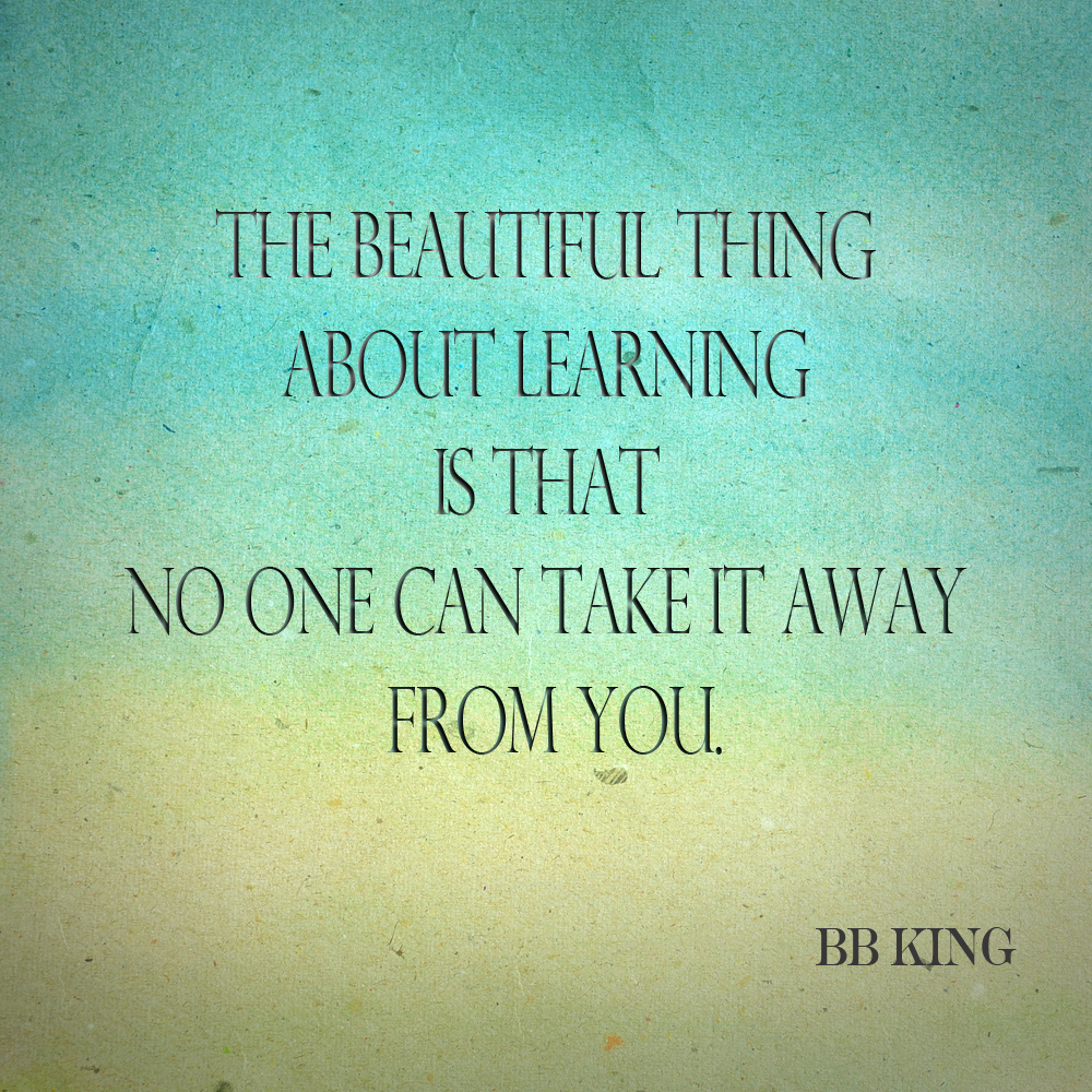 The beautiful thing about learning is that no one can take it away from you