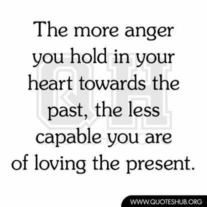 The More Anger You Hold In Your Heart Towards The Past The Less