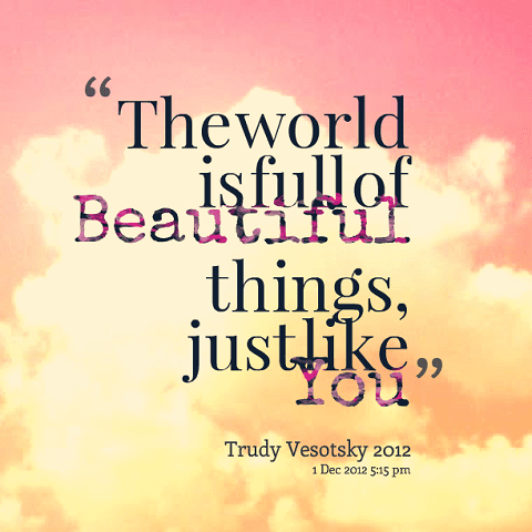 The World Is Full Of Beautiful Things Just Like You Trudy Vesotsky
