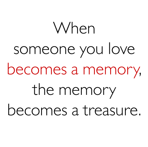 Love Quotes For Someone Who Died: When Someone You Love Becomes A Memory, The Memory Becomes