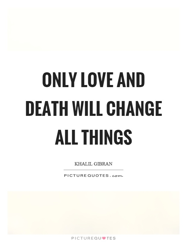 Love And Death Quotes only love and death will change all things. Kahlil Gibran Love And Death Quotes