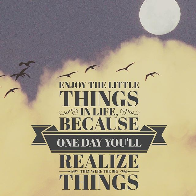 Enjoy The Little Things For One Day You May Look Back And Realize