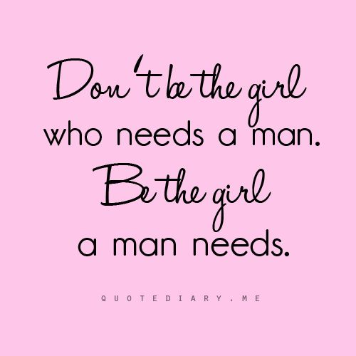 Dont Be The Girl Who Needs A Man Be The Girl A Man Needs