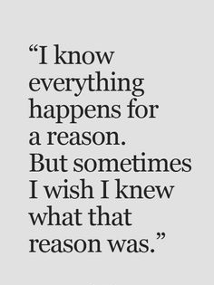 I Know Everything Happens For A Reason But Sometimes I Wish I Knew