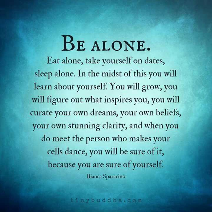 Be alone. Eat alone, take yourself on dates, sleep alone. In ...