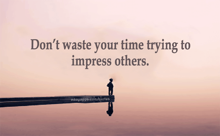 Dont Waste Your Time Trying To Impress Others