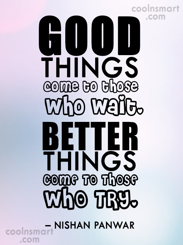 Good Things Come To Those Who Wait Better Things Come To Those Who